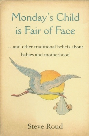 Mondays Child is Fair of Face: And Other Traditional Beliefs About Babies  by  Steve Roud