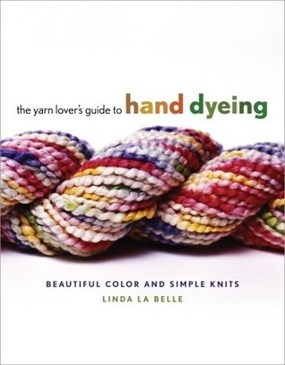 The Yarn Lovers Guide to Hand Dyeing: Beautiful Color and Simple Knits  by  Linda Labelle