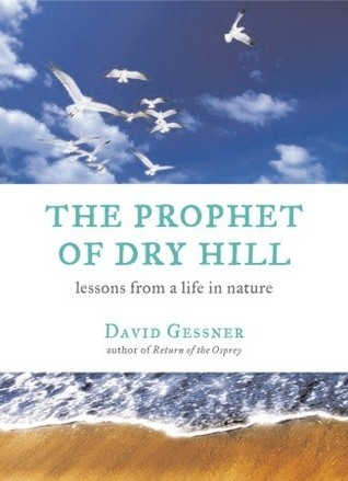 The Prophet of Dry Hill: Lessons From a Life in Nature David Gessner