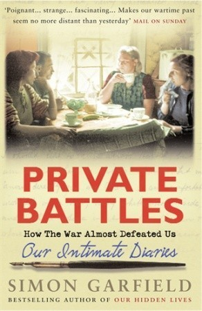 Private Battles: Our Intimate Diaries: How The War Almost Defeated Us  by  Simon Garfield