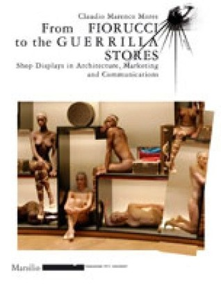 From Fiorucci to the Guerrilla Stores: Shop Displays in Architecture, Marketing and Communications  by  Claudio Marenco Mores