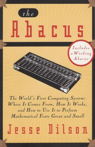 The Abacus: The Worlds First Computing System: Where It Comes From, How It Works, and How to Use It to Perform Mathematical Feats Great and Small  by  Jesse Dilson