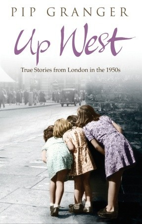 Up West: Voices from the Streets of Post-War London Pip Granger