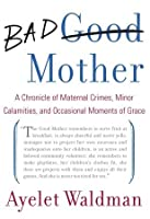 Bad Mother: A Chronicle of Maternal Crimes, Minor Calamities, and Occasional Moments of Grace