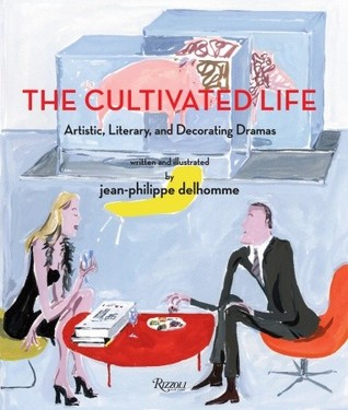 The Cultivated Life: Artistic, Literary and Decorating Dramas  by  Jean-Philippe Delhomme