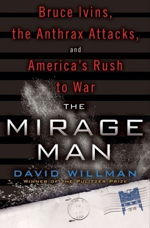 The Mirage Man: Bruce Ivins, the Anthrax Attacks, and Americas Rush to War David Willman