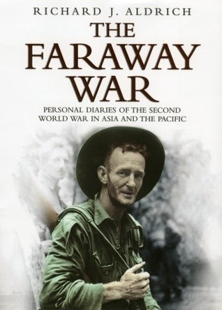 The Faraway War: Personal Diaries Of The Second World War In Asia And The Pacific  by  Richard J. Aldrich