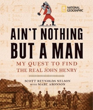 Aint Nothing but a Man: My Quest to Find the Real John Henry  by  Scott Reynolds Nelson
