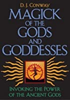 Magick of the Gods and Goddesses: Invoking the Power of the Ancient Gods