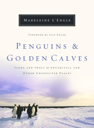 Penguins and Golden Calves: Icons and Idols in Antarctica and Other Unexpected Places  by  Madeleine LEngle