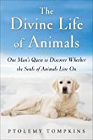 The Divine Life of Animals: One Man's Quest to Discover Whether the Souls of Animals Live On