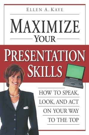 Maximize Your Presentation Skills: How to Speak, Look, and Act on Your Way to the Top  by  Ellen Kaye