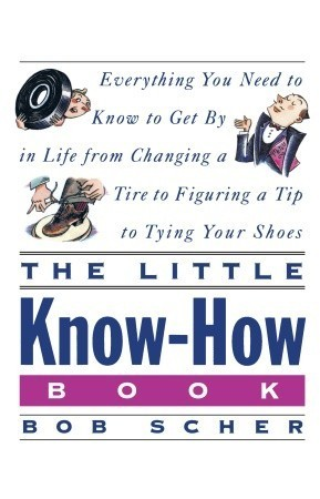 The Little Know-How Book: Everything You Need to Know to Get By in Life from Changing a Tire to Figuring a Tip to Tying Your Shoes  by  Bob Scher