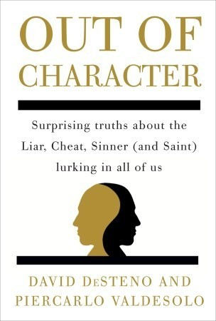 Out of Character: Surprising Truths About the Liar, Cheat, Sinner (and Saint) Lurking in All of Us  by  David DeSteno