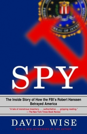 Spy: The Inside Story of How the FBIs Robert Hanssen Betrayed America  by  David Wise