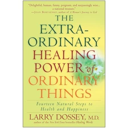 The Extraordinary Healing Power of Ordinary Things: Fourteen Natural Steps to Health and Happiness - Larry Dossey