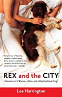 Rex and the City: A Memoir of a Woman, a Man, and a Dysfunctional Dog