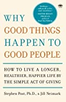 Why Good Things Happen to Good People: How to Live a Longer, Healthier, Happier Life by the Simple Act of Giving