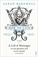 How to Live: A Life of Montaigne in One Question and Twenty Attempts at an Answer