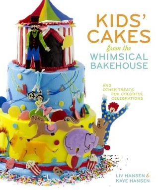 Kids Cakes from the Whimsical Bakehouse: And Other Treats for Colorful Celebrations Liv Hansen