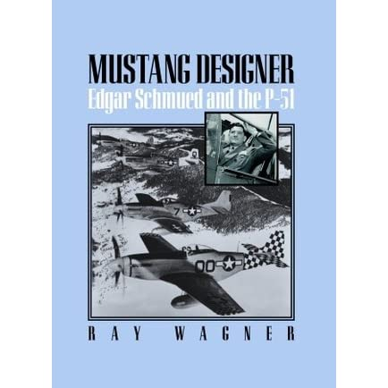 Mustang Designer: Edgar Schmued and the P-51 - Ray Wagner