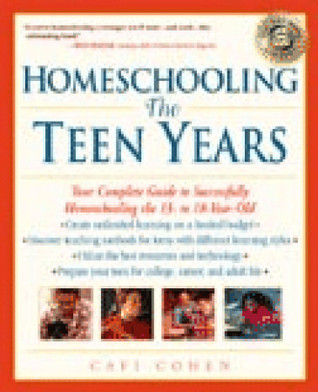 Homeschooling: The Teen Years: Your Complete Guide to Successfully Homeschooling the 13- to 18- Year-Old Cafi Cohen