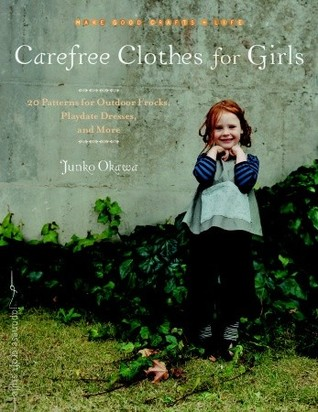 Carefree Clothes for Girls: 20 Patterns for Outdoor Frocks, Playdate Dresses, and More  by  Junko Okawa