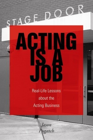 Acting Is a Job: Real Life Lessons about the Acting Business  by  Jason Pugatch