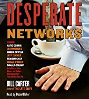 Desperate Networks: Starring Katie Couric Les Moonves Simon Cowell Dan Rather Jeff Zucker Teri Hatcher Conan O'Brian Donald Trump and a Host of Other Movers and Shakers Who...
