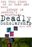Deadly Scholarship: The True Story of Lu Gang and Mass Murder in Americas Heartland  by  Edwin Chen