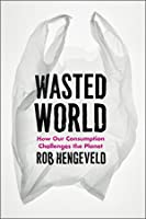 Wasted World: How Our Consumption Challenges the Planet Rob Hengeveld