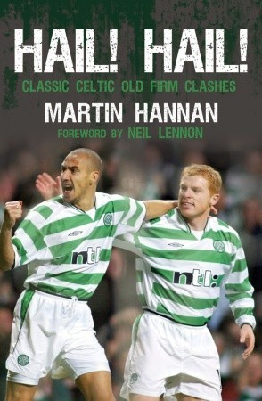 Hail! Hail!: Classic Celtic Old Firm Clashes Martin Hannan