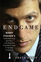 Endgame: Bobby Fischer's Remarkable Rise And Fall   From America's Brightest Prodigy To The Edge Of Madness