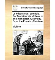 Le Misantrope, Comdie. Par Monsieur de Moliere. = the Man-Hater. a Comedy. from the French of Moliere.
