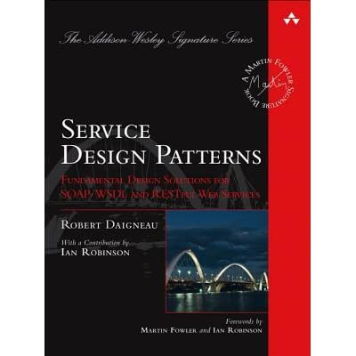 Service Design Patterns: Fundamental Design Solutions for SOAP/WSDL and RESTful Web Services - Robert Daigneau