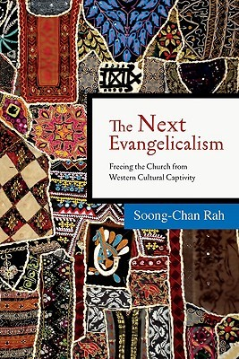 The Next Evangelicalism:  Freeing the Church from Western Cultural Captivity  by  Soong-Chan Rah