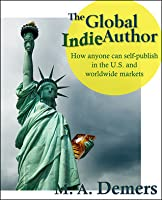 The Global Indie Author: How Anyone Can Self-Publish in the U.S. and Worldwide Markets