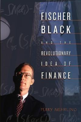 Fischer Black and the Revolutionary Idea of Finance Perry G. Mehrling