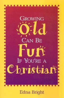 Growing Old Can Be Fun If Youre a Christian  by  Edna Bright