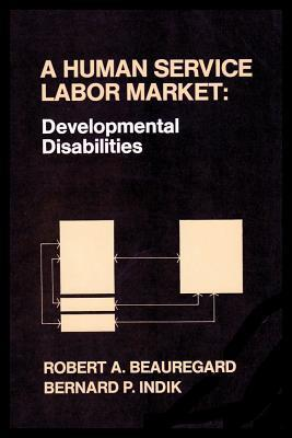 A Human Service Labor Market: Developmental Disabilities Robert A. Beauregard