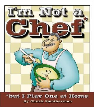 Im Not a Chef, But I Play One at Home Chuck Smothermon