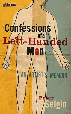 Confessions of a Left-Handed Man: An Artists Memoir Peter Selgin