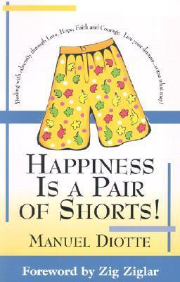 Happiness is a Pair of Shorts!: Dealing with Adversity Through Love, Hope, Faith and Courage. Live Your Dreams...Come What May!  by  Manuel A. Diotte