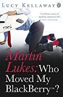 Who Moved My Blackberry?. Martin Lukes with Lucy Kellaway