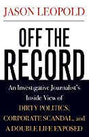 Off The Record: An Investigative Journalist's Inside View Of Dirty Politics, High Finance, And Corporate Scandal