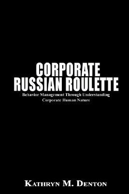 Corporate Russian Roulette: Behavior Management Through Understanding Corporate Human Nature Kathryn M. Denton