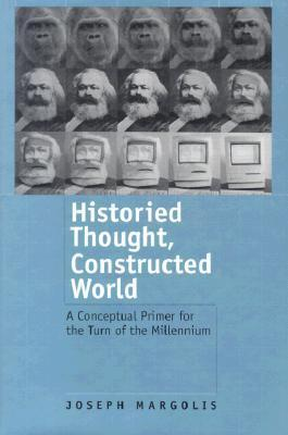 Historied Thought, Constructed World: A Conceptual Primer for the Turn of the Millennium Joseph Margolis