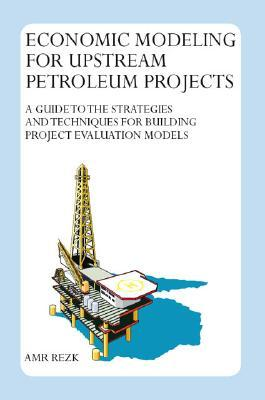Economic Modeling for Upstream Petroleum Projects: A Guide to the Strategies and Techniques for Building Project Evaluation Models Amr Rezk