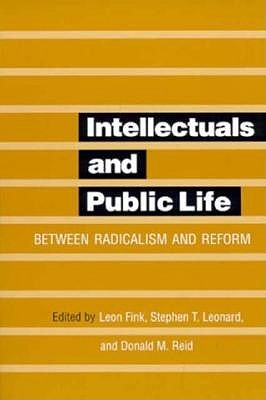 Intellectuals and Public Life: Between Radicalism and Reform  by  Leon Fink