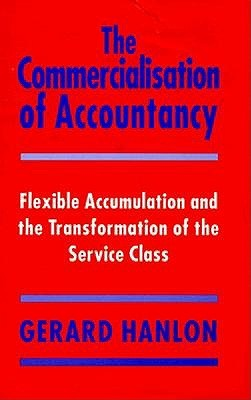The Commercialisation Of Accountancy: Flexible Accumulation And The Transformation Of The Service Class  by  Gerard Hanlon